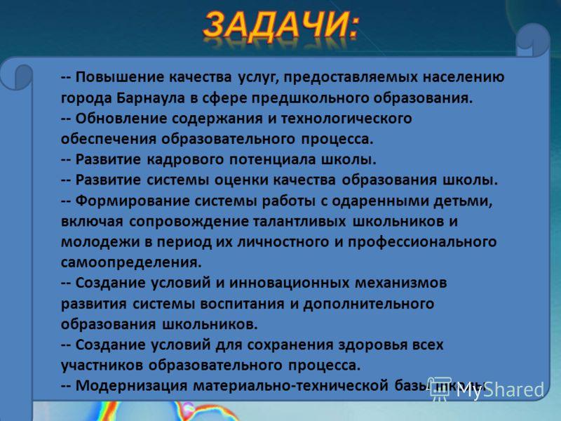 -- Повышение качества услуг, предоставляемых населению города Барнаула в сфере предшкольного образования. -- Обновление содержания и технологического обеспечения образовательного процесса. -- Развитие кадрового потенциала школы. -- Развитие системы о