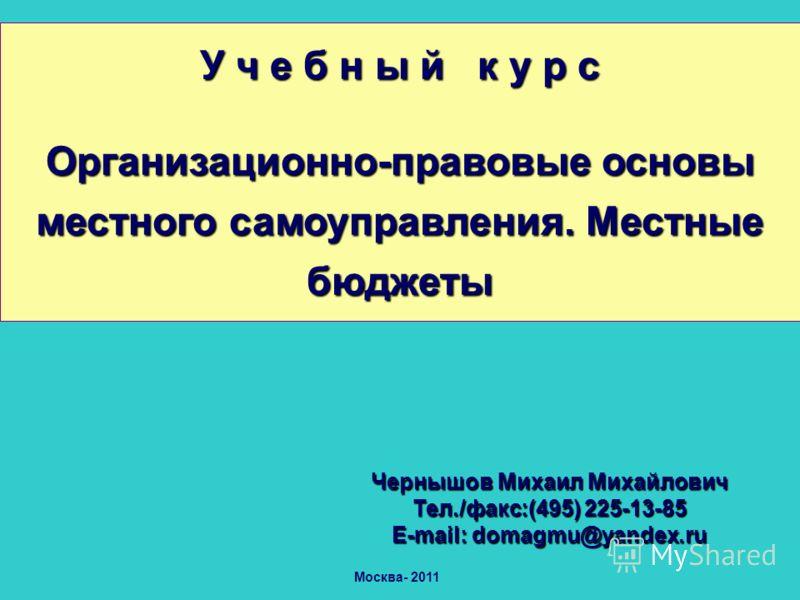 Москва- 2011 Чернышов Михаил Михайлович Тел./факс:(495) 225-13-85 Е-mail: domagmu@yandex.ru У ч е б н ы й к у р с Организационно-правовые основы местного самоуправления. Местные бюджеты