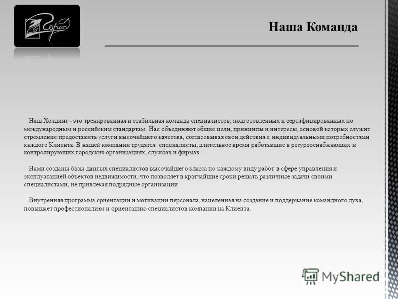 Наш Холдинг - это тренированная и стабильная команда специалистов, подготовленных и сертифицированных по международным и российским стандартам. Нас объединяют общие цели, принципы и интересы, основой которых служит стремление предоставить услуги высо