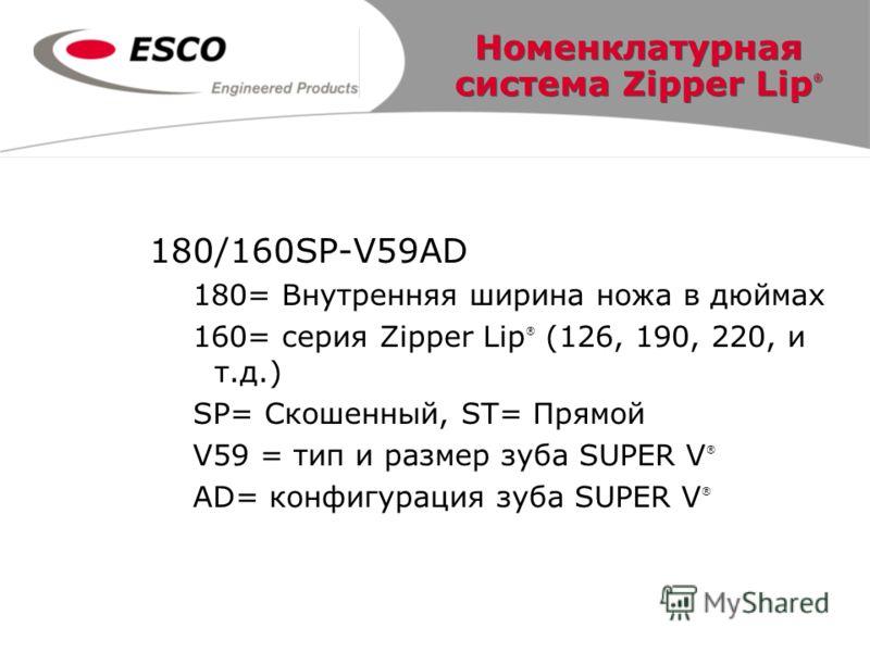 Номенклатурная система Zipper Lip ® 180/160SP-V59AD 180= Внутренняя ширина ножа в дюймах 160= серия Zipper Lip ® (126, 190, 220, и т.д.) SP= Скошенный, ST= Прямой V59 = тип и размер зуба SUPER V ® AD= конфигурация зуба SUPER V ®