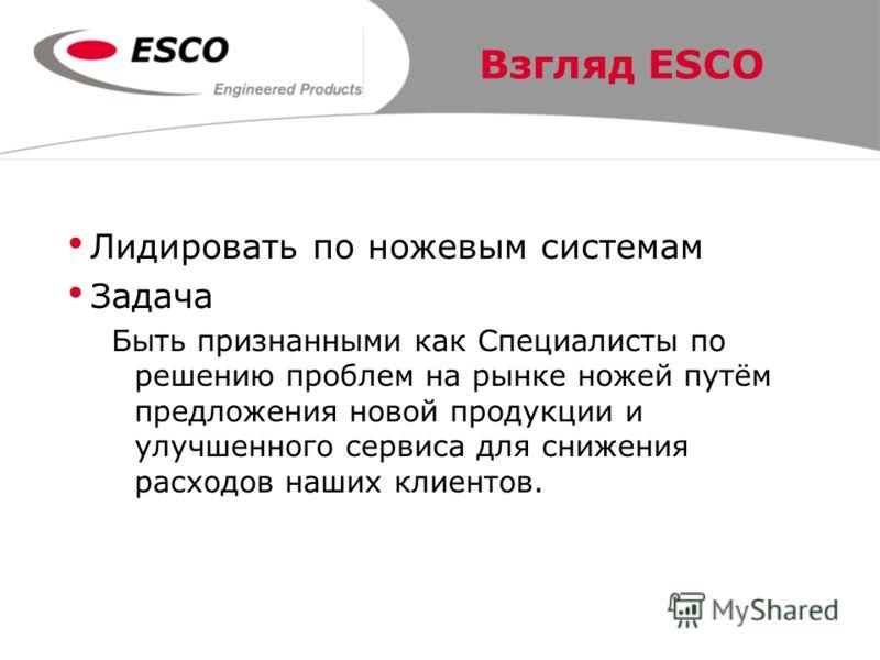 Взгляд ESCO Лидировать по ножевым системам Задача Быть признанными как Специалисты по решению проблем на рынке ножей путём предложения новой продукции и улучшенного сервиса для снижения расходов наших клиентов.