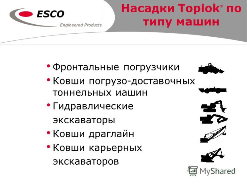Насадки Toplok ® по типу машин Фронтальные погрузчики Ковши погрузо-доставочных тоннельных иашин Гидравлические экскаваторы Ковши драглайн Ковши карьерных экскаваторов
