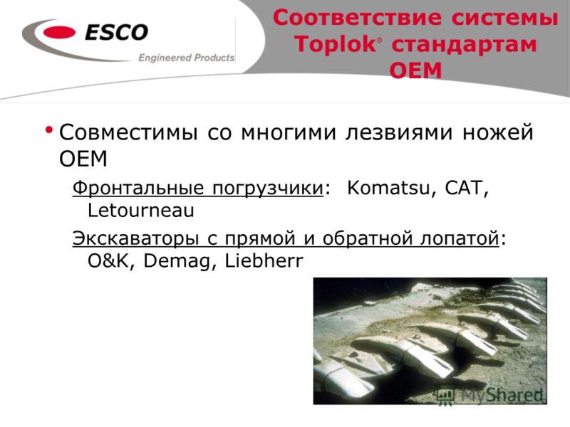 Совместимы со многими лезвиями ножей OEM Фронтальные погрузчики: Komatsu, CAT, Letourneau Экскаваторы с прямой и обратной лопатой: O&K, Demag, Liebherr Соответствие системы Toplok ® стандартам OEM