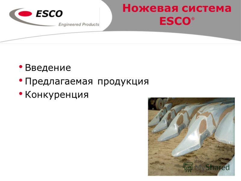 Ножевая система ESCO ® Введение Предлагаемая продукция Конкуренция