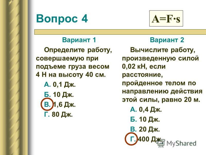 Вопрос 4 Вариант 1 Определите работу, совершаемую при подъеме груза весом 4 Н на высоту 40 см. А. 0,1 Дж. Б. 10 Дж. В. 1,6 Дж. Г. 80 Дж. Вариант 2 Вычислите работу, произведенную силой 0,02 кН, если расстояние, пройденное телом по направлению действи
