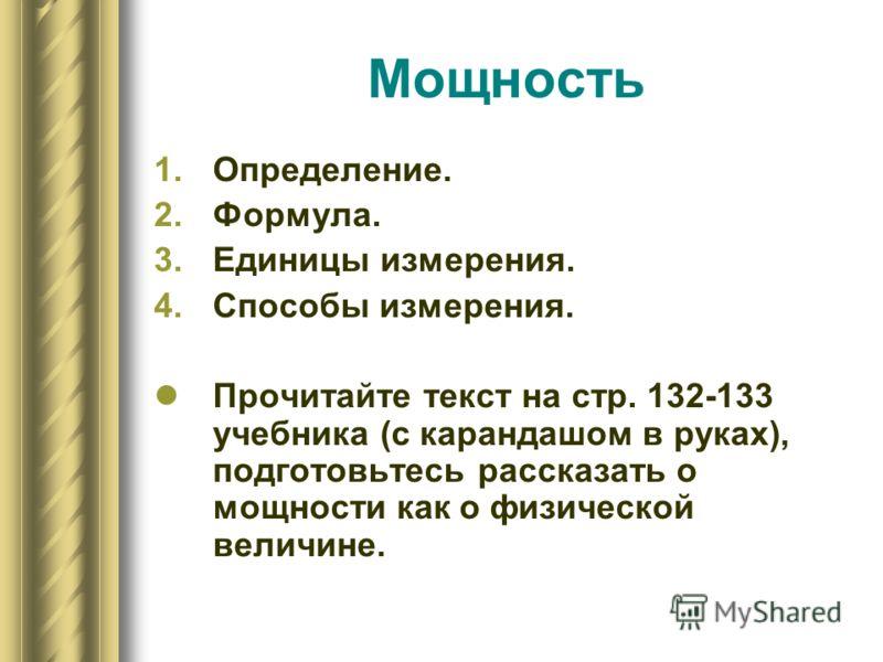 Мощность 1.Определение. 2.Формула. 3.Единицы измерения. 4.Способы измерения. Прочитайте текст на стр. 132-133 учебника (с карандашом в руках), подготовьтесь рассказать о мощности как о физической величине.
