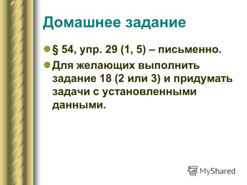 Домашнее задание § 54, упр. 29 (1, 5) – письменно. Для желающих выполнить задание 18 (2 или 3) и придумать задачи с установленными данными.