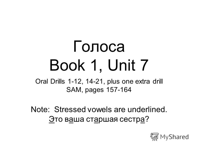 Голоса Book 1, Unit 7 Oral Drills 1-12, 14-21, plus one extra drill SAM, pages 157-164 Note: Stressed vowels are underlined. Это ваша старшая сестра?