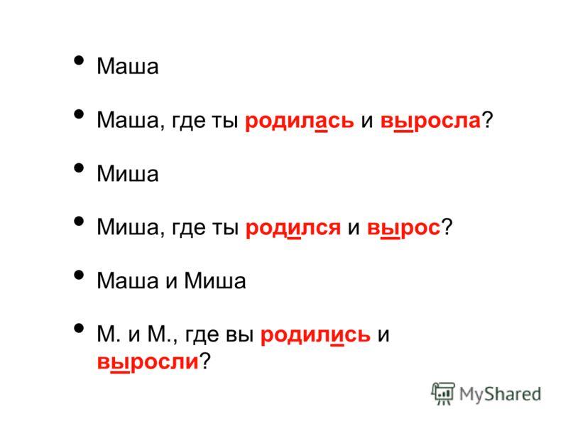 Маша Маша, где ты родилась и выросла? Миша Миша, где ты родился и вырос? Маша и Миша М. и М., где вы родились и выросли?