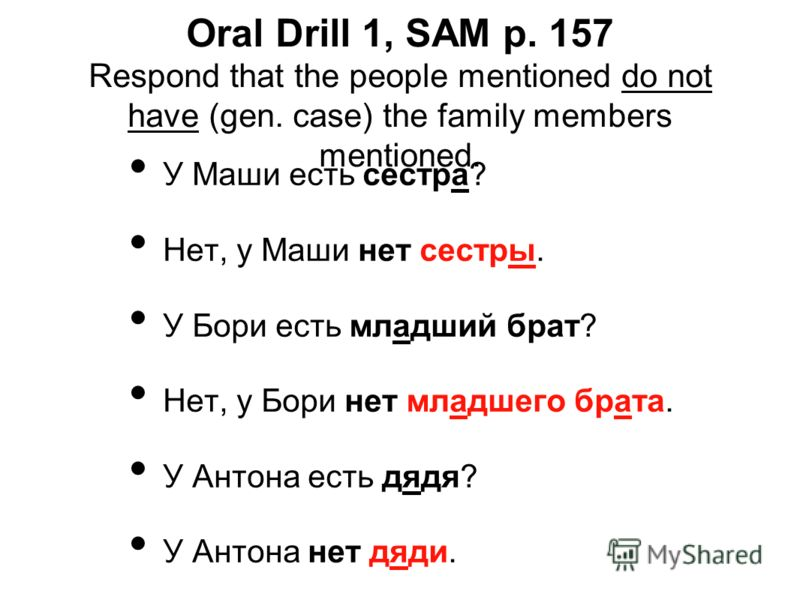 Oral Drill 1, SAM p. 157 Respond that the people mentioned do not have (gen. case) the family members mentioned. У Маши есть сестра? Нет, у Маши нет сестры. У Бори есть младший брат? Нет, у Бори нет младшего брата. У Антона есть дядя? У Антона нет дя