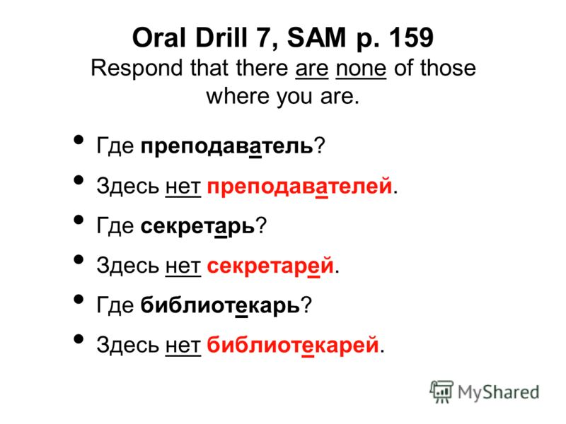 Oral Drill 7, SAM p. 159 Respond that there are none of those where you are. Где преподаватель? Здесь нет преподавателей. Где секретарь? Здесь нет секретарей. Где библиотекарь? Здесь нет библиотекарей.