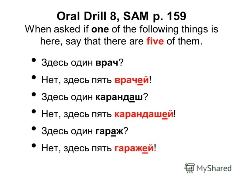 Oral Drill 8, SAM p. 159 When asked if one of the following things is here, say that there are five of them. Здесь один врач? Нет, здесь пять врачей! Здесь один карандаш? Нет, здесь пять карандашей! Здесь один гараж? Нет, здесь пять гаражей!