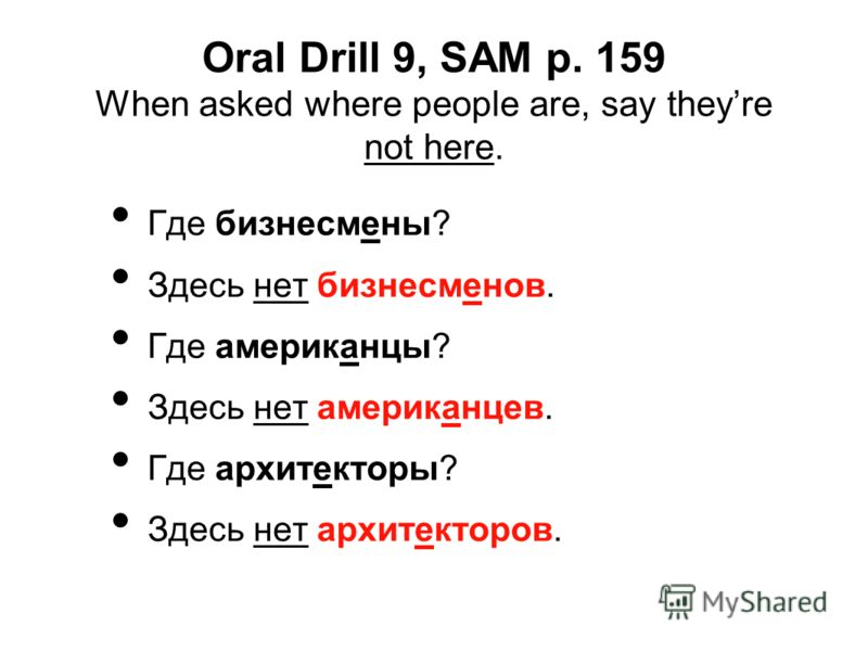 Oral Drill 9, SAM p. 159 When asked where people are, say theyre not here. Где бизнесмены? Здесь нет бизнесменов. Где американцы? Здесь нет американцев. Где архитекторы? Здесь нет архитекторов.
