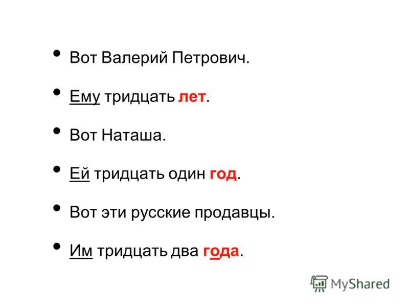 Вот Валерий Петрович. Ему тридцать лет. Вот Наташа. Ей тридцать один год. Вот эти русские продавцы. Им тридцать два года.