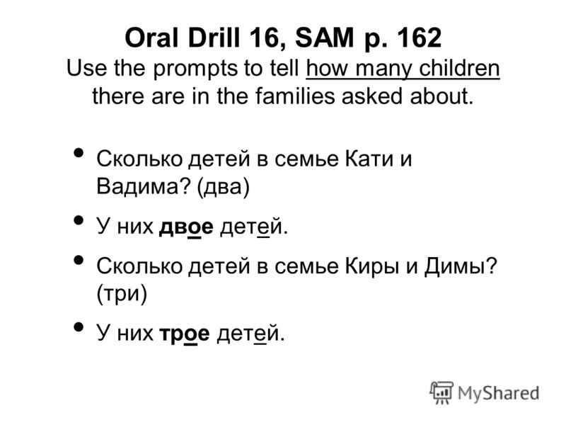 Oral Drill 16, SAM p. 162 Use the prompts to tell how many children there are in the families asked about. Сколько детей в семье Кати и Вадима? (два) У них двое детей. Сколько детей в семье Киры и Димы? (три) У них трое детей.