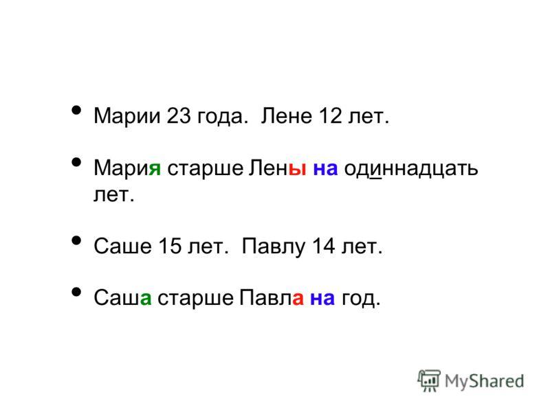 Марии 23 года. Лене 12 лет. Мария старше Лены на одиннадцать лет. Саше 15 лет. Павлу 14 лет. Саша старше Павла на год.