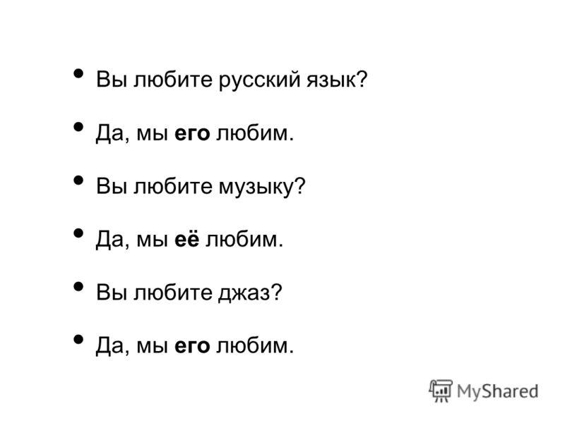 Вы любите русский язык? Да, мы его любим. Вы любите музыку? Да, мы её любим. Вы любите джаз? Да, мы его любим.