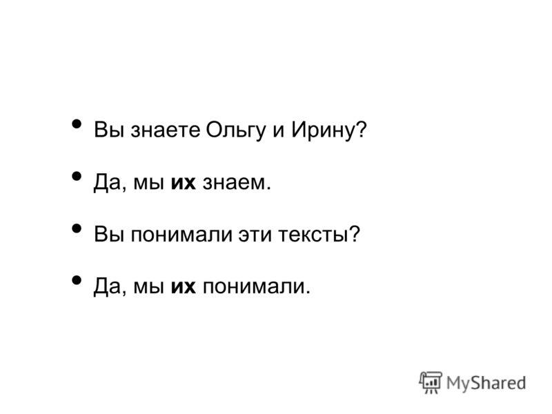 Вы знаете Ольгу и Ирину? Да, мы их знаем. Вы понимали эти тексты? Да, мы их понимали.