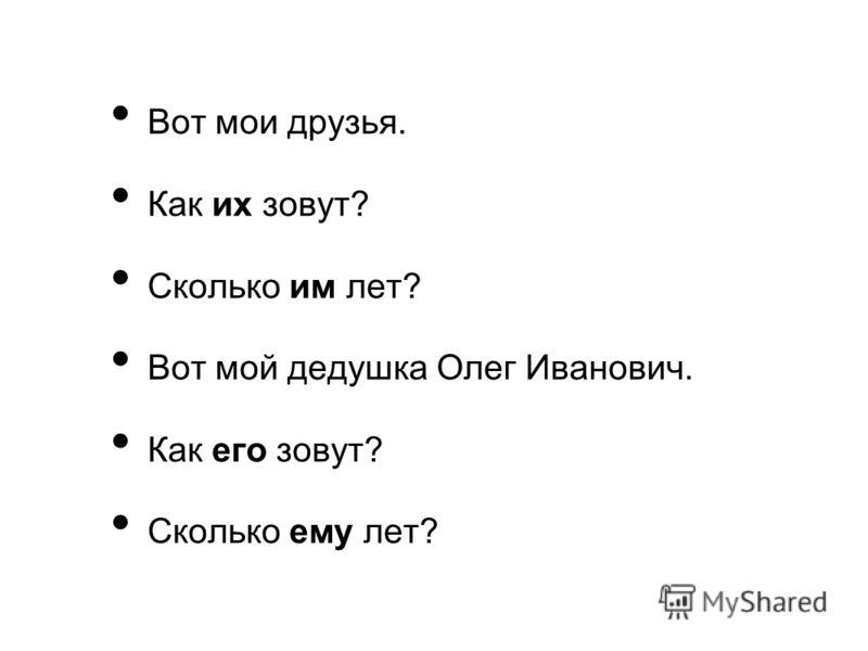 Вот мои друзья. Как их зовут? Сколько им лет? Вот мой дедушка Олег Иванович. Как его зовут? Сколько ему лет?