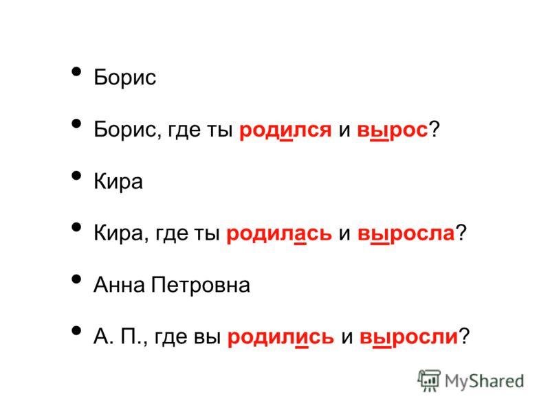 Борис Борис, где ты родился и вырос? Кира Кира, где ты родилась и выросла? Анна Петровна А. П., где вы родились и выросли?