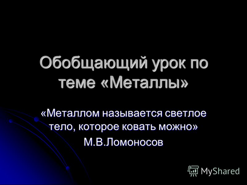 Обобщающий урок по теме «Металлы» «Металлом называется светлое тело, которое ковать можно» М.В.Ломоносов