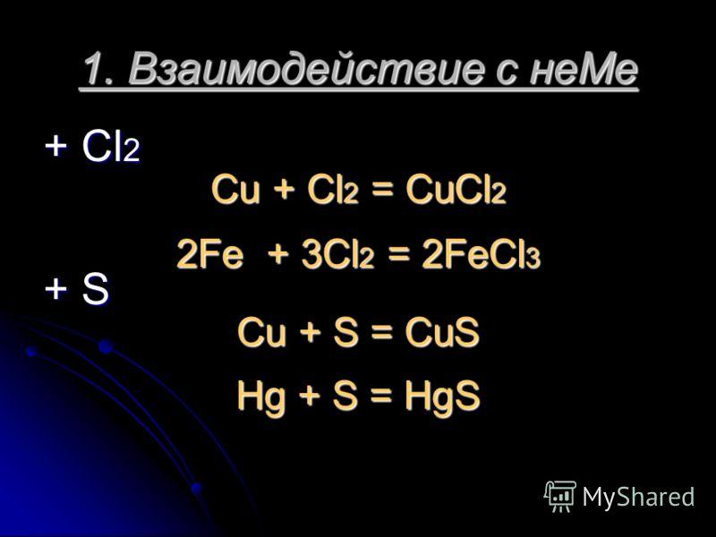 1. Взаимодействие с неМе + Cl 2 Cu + Cl 2 = CuCl 2 2Fe + 3Cl 2 = 2FeCl 3 + S Cu + S = CuS Hg + S = HgS