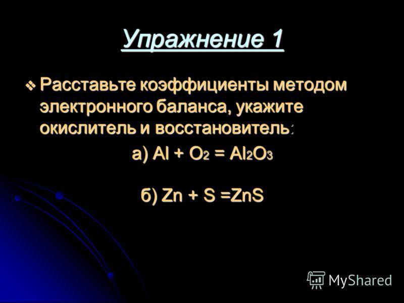 Упражнение 1 Расставьте коэффициенты методом электронного баланса, укажите окислитель и восстановитель: Расставьте коэффициенты методом электронного баланса, укажите окислитель и восстановитель: а) Al + O 2 = Al 2 O 3 б) Zn + S =ZnS