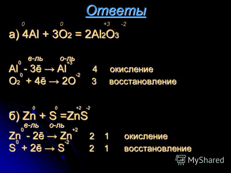 Ответыа) 4Al + 3O2 = 2Al2O3 в в-ль о-ль Al0 - 3ē Al+3 4 окисление O20 + 4ē 2O-2 3 восстановление 0 0 +2 -2 б) Zn + S =ZnS в-ль о-ль Zn0 - 2ē Zn+2 2 1 1 о окисление S0 + 2ē S-2 2 1 1 в восстановление 0 0 +3 -2