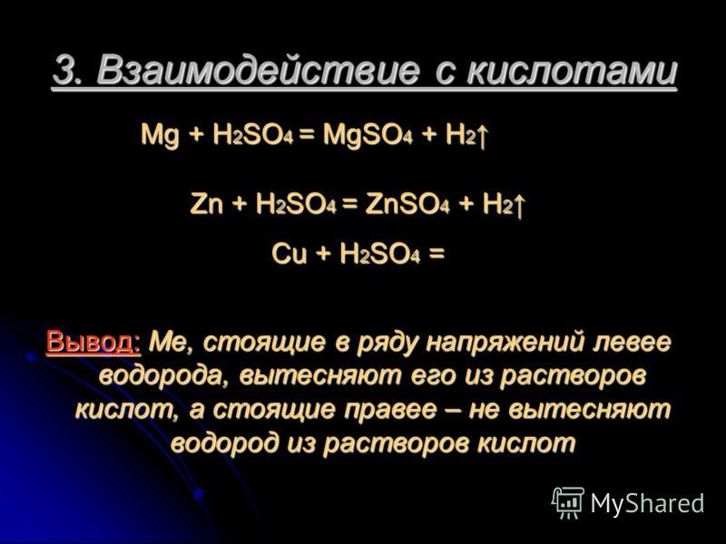 3. Взаимодействие с кислотами Mg + H 2 SO 4 = MgSO 4 + H 2 Mg + H 2 SO 4 = MgSO 4 + H 2 Zn + H 2 SO 4 = ZnSO 4 + H 2 Zn + H 2 SO 4 = ZnSO 4 + H 2 Cu + H 2 SO 4 = Вывод: Ме, стоящие в ряду напряжений левее водорода, вытесняют его из растворов кислот,