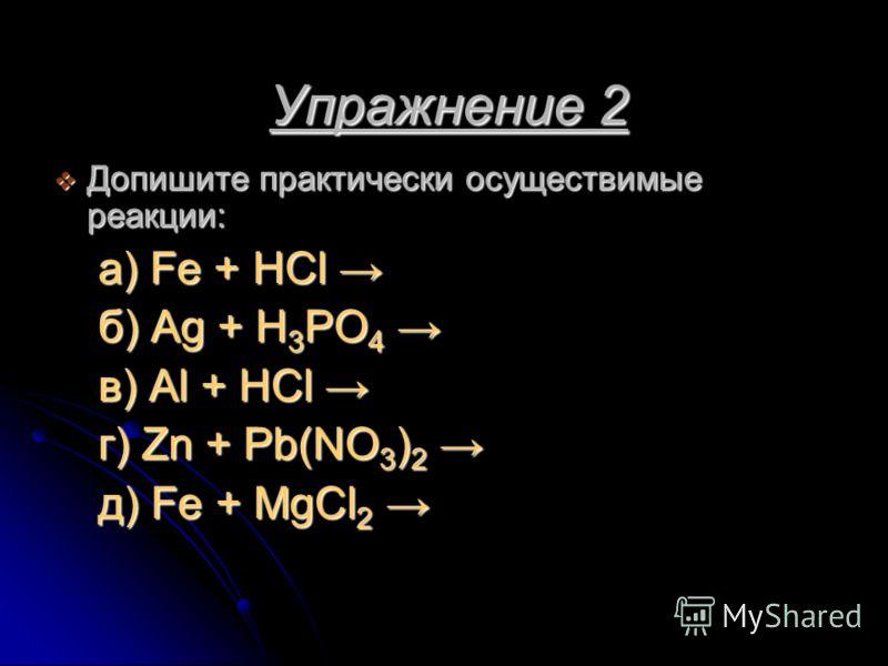 Упражнение 2 Упражнение 2 Допишите практически осуществимые реакции: Допишите практически осуществимые реакции: а) Fe + HCl а) Fe + HCl б) Ag + H 3 PO 4 б) Ag + H 3 PO 4 в) Al + HCl в) Al + HCl г) Zn + Pb(NO 3 ) 2 г) Zn + Pb(NO 3 ) 2 д) Fe + MgCl 2 д