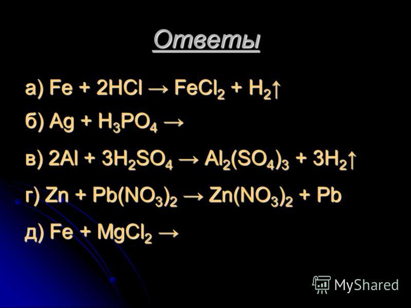 Ответы а) Fe + 2HCl FeCl 2 + H 2 а) Fe + 2HCl FeCl 2 + H 2 б) Ag + H 3 PO 4 б) Ag + H 3 PO 4 в) 2Al + 3H 2 SO 4 Al 2 (SO 4 ) 3 + 3H 2 в) 2Al + 3H 2 SO 4 Al 2 (SO 4 ) 3 + 3H 2 г) Zn + Pb(NO 3 ) 2 Zn(NO 3 ) 2 + Pb д) Fe + MgCl 2 д) Fe + MgCl 2