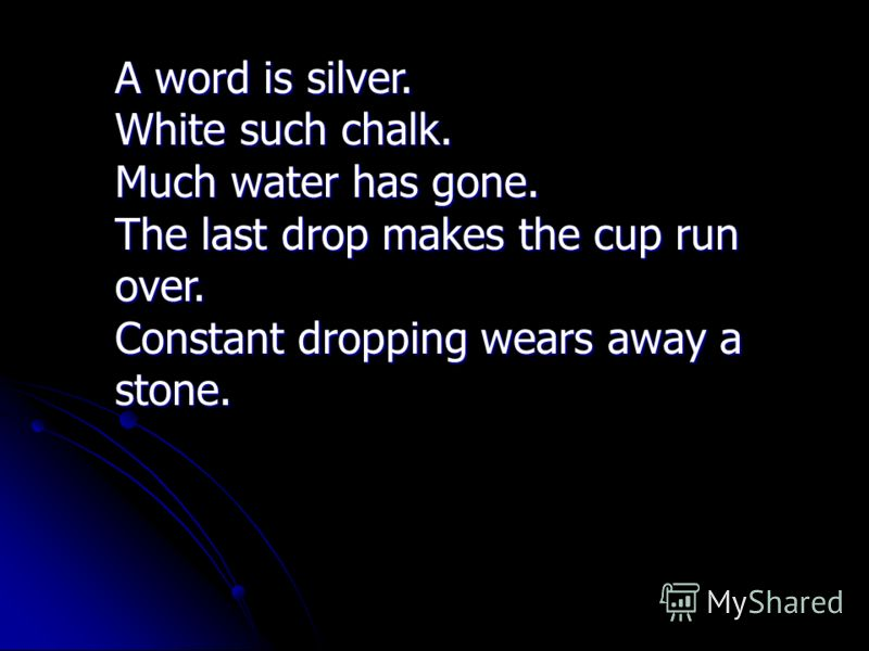 A word is silver. White such chalk. Much water has gone. The last drop makes the cup run over. Constant dropping wears away a stone.