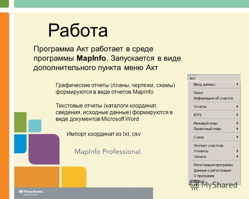 Работа Программа Акт работает в среде программы MapInfo. Запускается в виде дополнительного пункта меню Акт Графические отчеты (планы, чертежи, схемы) формируются в виде отчетов MapInfo Текстовые отчеты (каталоги координат, сведения, исходные данные)