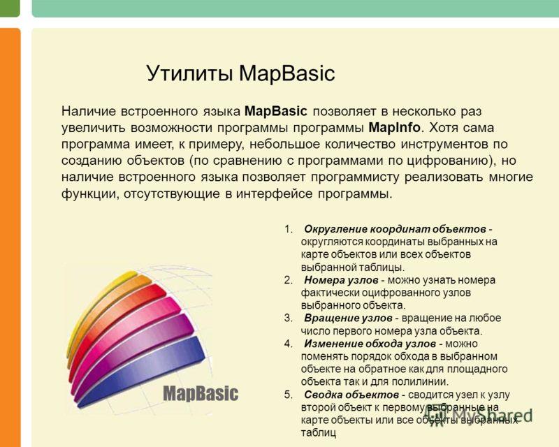 MapBasic Утилиты MapBasic Наличие встроенного языка MapBasic позволяет в несколько раз увеличить возможности программы программы MapInfo. Хотя сама программа имеет, к примеру, небольшое количество инструментов по созданию объектов (по сравнению с про