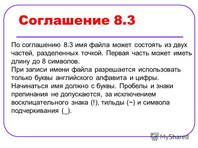 Соглашение 8.3 По соглашению 8.3 имя файла может состоять из двух частей, разделенных точкой. Первая часть может иметь длину до 8 символов. При записи имени файла разрешается использовать только буквы английского алфавита и цифры. Начинаться имя долж