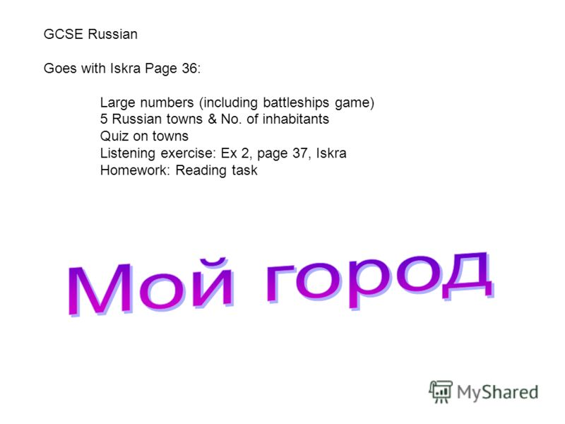 GCSE Russian Goes with Iskra Page 36: Large numbers (including battleships game) 5 Russian towns & No. of inhabitants Quiz on towns Listening exercise: Ex 2, page 37, Iskra Homework: Reading task