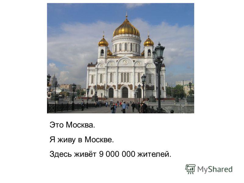 Это Москва. Я живу в Москве. Здесь живёт 9 000 000 жителей.