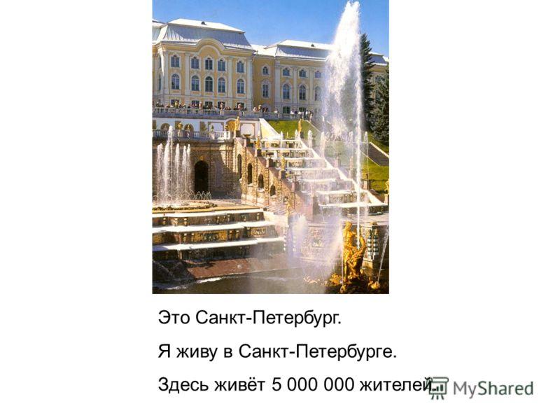 Это Санкт-Петербург. Я живу в Санкт-Петербурге. Здесь живёт 5 000 000 жителей.