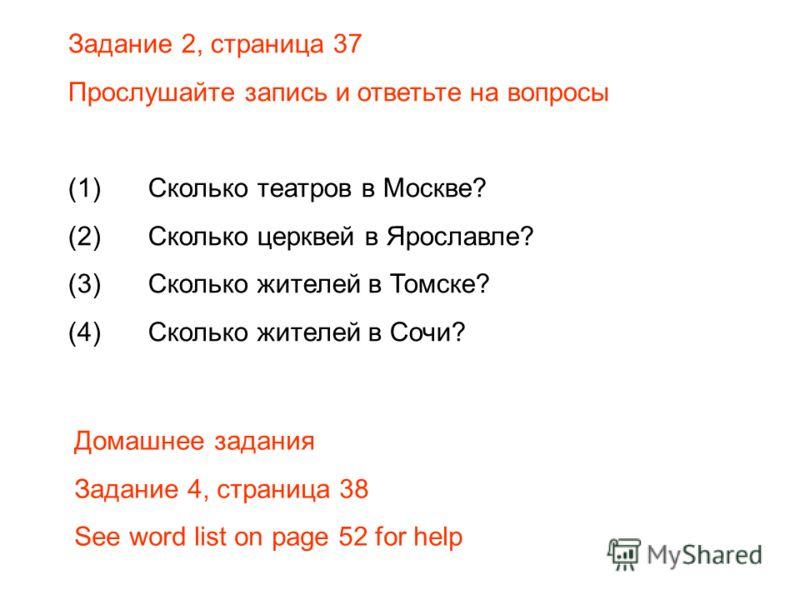 Задание 2, страница 37 Прослушайте запись и ответьте на вопросы (1)Сколько театров в Москве? (2)Сколько церквей в Ярославле? (3)Сколько жителей в Томске? (4)Сколько жителей в Сочи? Домашнее задания Задание 4, страница 38 See word list on page 52 for