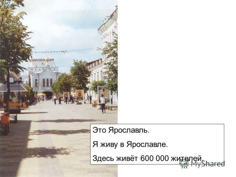 Это Ярославль. Я живу в Ярославле. Здесь живёт 600 000 жителей.