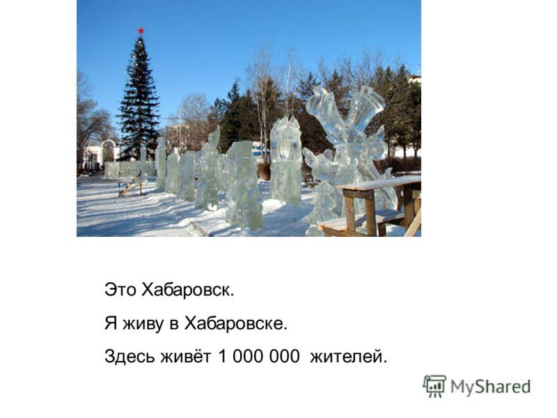 Это Хабаровск. Я живу в Хабаровске. Здесь живёт 1 000 000 жителей.