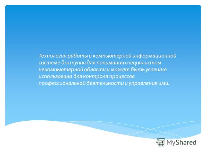 Технология работы в компьютерной информационной системе доступна для понимания специалистом некомпьютерной области и может быть успешно использована для контроля процессов профессиональной деятельности и управления ими.