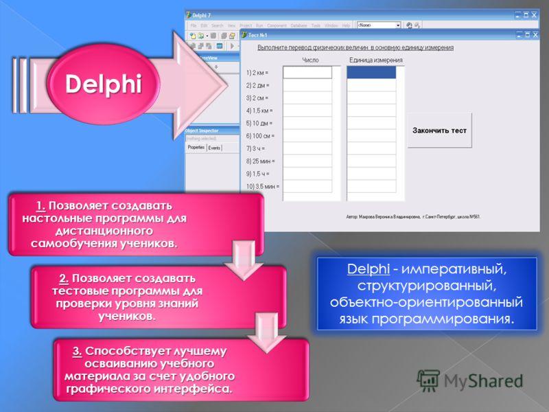 Delphi 1. Позволяет создавать настольные программы для дистанционного самообучения учеников. 2. Позволяет создавать тестовые программы для проверки уровня знаний учеников. 3. Способствует лучшему осваиванию учебного материала за счет удобного графиче