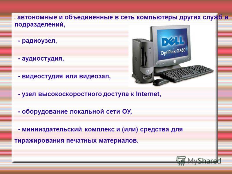 - автономные и объединенные в сеть компьютеры других служб и подразделений, - радиоузел, - аудиостудия, - видеостудия или видеозал, - узел высокоскоростного доступа к Internet, - оборудование локальной сети ОУ, - минииздательский комплекс и (или) сре