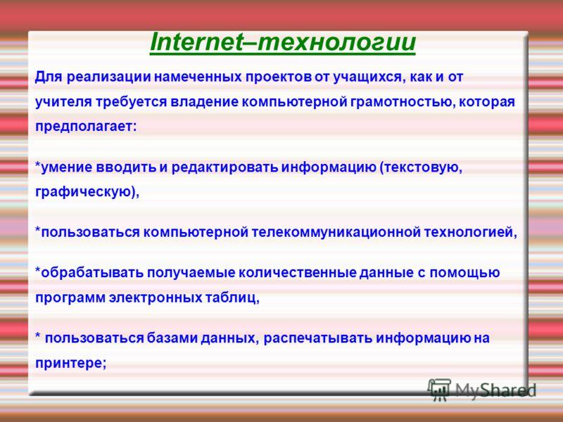 Internet–технологии Для реализации намеченных проектов от учащихся, как и от учителя требуется владение компьютерной грамотностью, которая предполагает: *умение вводить и редактировать информацию (текстовую, графическую), *пользоваться компьютерной т
