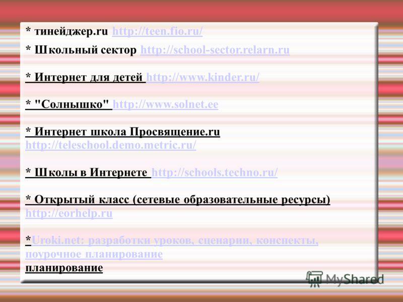 * тинейджер.ru http://teen.fio.ru/http://teen.fio.ru/ * Школьный сектор http://school-sector.relarn.ruhttp://school-sector.relarn.ru * Интернет для детей http://www.kinder.ru/http://www.kinder.ru/ *