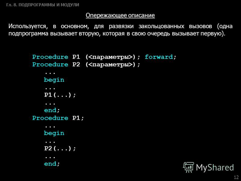 12 Гл. 8. ПОДПРОГРАММЫ И МОДУЛИ Опережающее описание Используется, в основном, для развязки закольцованных вызовов (одна подпрограмма вызывает вторую, которая в свою очередь вызывает первую). Procedure P1 ( ); forward; Procedure P2 ( );... begin... P