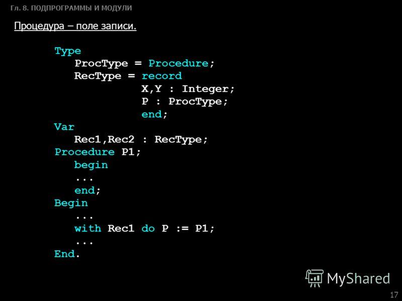 17 Гл. 8. ПОДПРОГРАММЫ И МОДУЛИ Процедура – поле записи. Type ProcType = Procedure; RecType = record X,Y : Integer; P : ProcType; end; Var Rec1,Rec2 : RecType; Procedure P1; begin... end; Begin... with Rec1 do P := P1;... End.