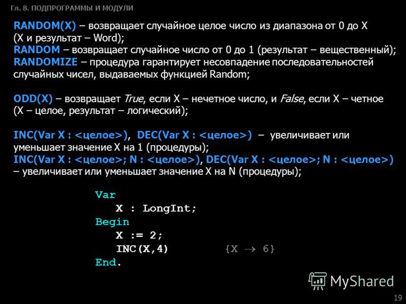 19 Гл. 8. ПОДПРОГРАММЫ И МОДУЛИ RANDOM(X) – возвращает случайное целое число из диапазона от 0 до Х (X и результат – Word); RANDOM – возвращает случайное число от 0 до 1 (результат – вещественный); RANDOMIZE – процедура гарантирует несовпадение после