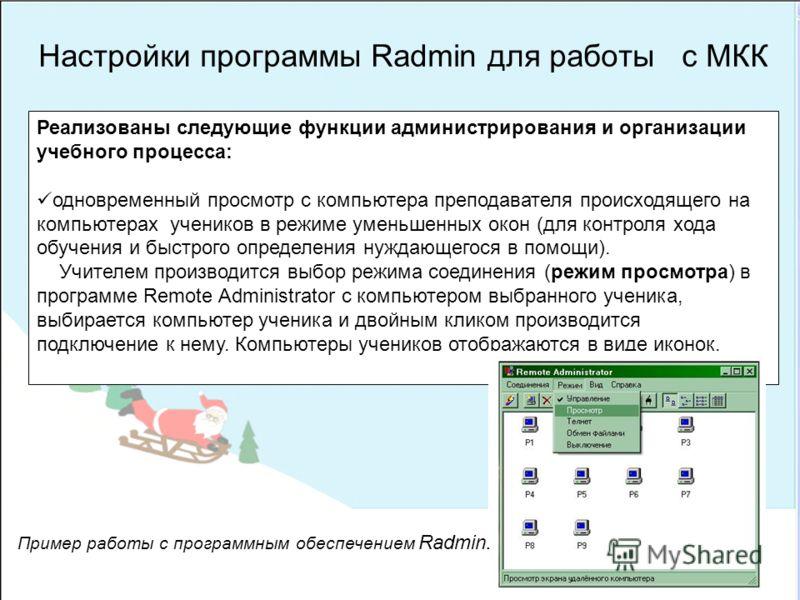 Настройки программы Radmin для работы с МКК Реализованы следующие функции администрирования и организации учебного процесса: одновременный просмотр с компьютера преподавателя происходящего на компьютерах учеников в режиме уменьшенных окон (для контро